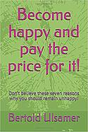 Become happy and pay the price for it!: Don't believe these seven reasons why you should remain unhappy